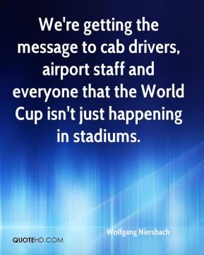 Wolfgang Niersbach  - We're getting the message to cab drivers, airport staff and everyone that the World Cup isn't just happening in stadiums.
