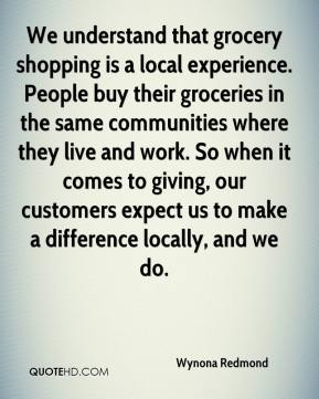 Wynona Redmond  - We understand that grocery shopping is a local experience. People buy their groceries in the same communities where they live and work. So when it comes to giving, our customers expect us to make a difference locally, and we do.