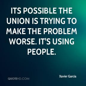 Xavier Garcia  - Its possible the union is trying to make the problem worse. It's using people.