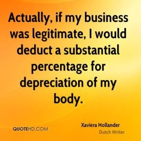 Xaviera Hollander  - Actually, if my business was legitimate, I would deduct a substantial percentage for depreciation of my body.