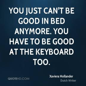 Xaviera Hollander  - You just can't be good in bed anymore. You have to be good at the keyboard too.