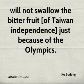 Xu Bodong  - will not swallow the bitter fruit [of Taiwan independence] just because of the Olympics.
