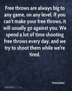 Yama Jones  - Free throws are always big to any game, on any level. If you can't make your free throws, it will usually go against you. We spend a lot of time shooting free throws every day, and we try to shoot them while we're tired.