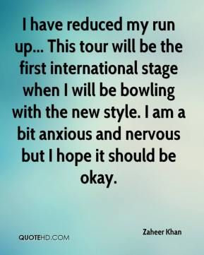 Zaheer Khan  - I have reduced my run up... This tour will be the first international stage when I will be bowling with the new style. I am a bit anxious and nervous but I hope it should be okay.
