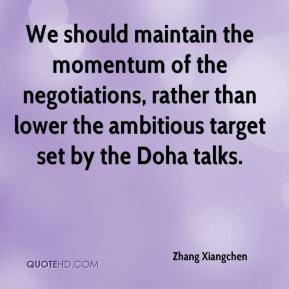 Zhang Xiangchen  - We should maintain the momentum of the negotiations, rather than lower the ambitious target set by the Doha talks.