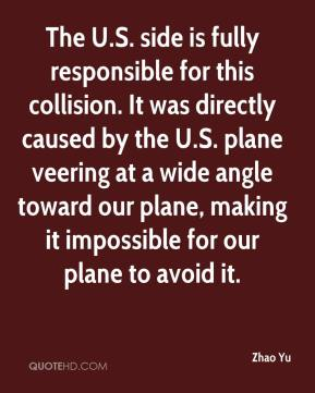 Zhao Yu  - The U.S. side is fully responsible for this collision. It was directly caused by the U.S. plane veering at a wide angle toward our plane, making it impossible for our plane to avoid it.