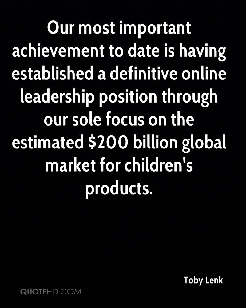 Our most important achievement to date is having established a definitive online leadership position through our sole focus on the estimated $200 billion global market for children's products.