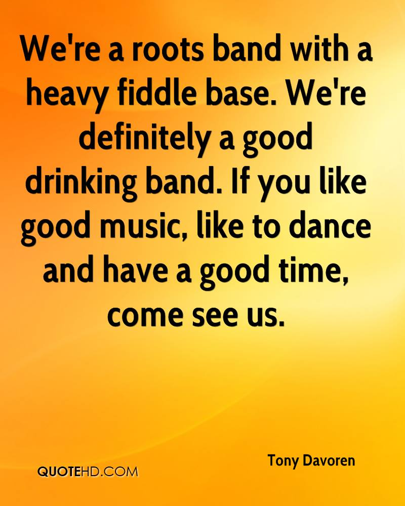 We're a roots band with a heavy fiddle base. We're definitely a good drinking band. If you like good music, like to dance and have a good time, come see us.