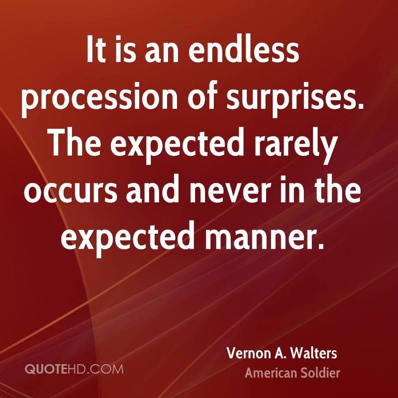 It is an endless procession of surprises. The expected rarely occurs and never in the expected manner.