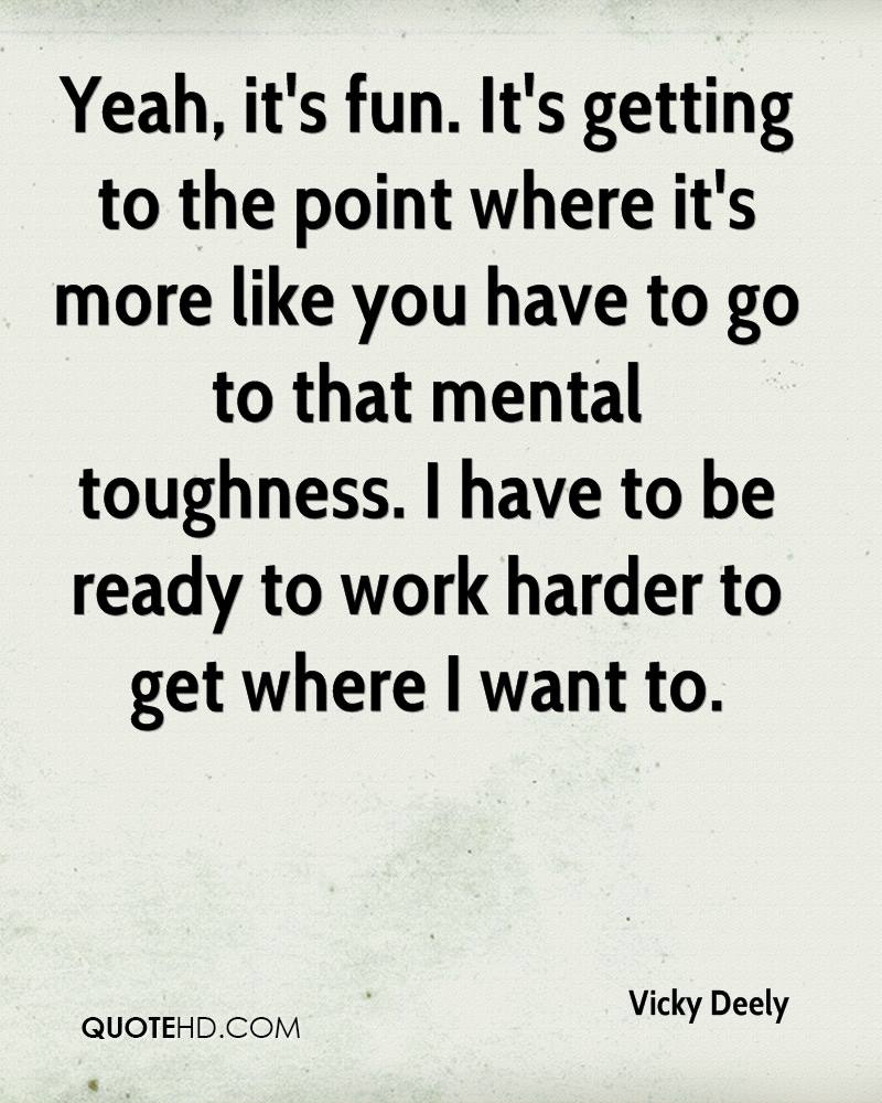 Yeah, it's fun. It's getting to the point where it's more like you have to go to that mental toughness. I have to be ready to work harder to get where I want to.