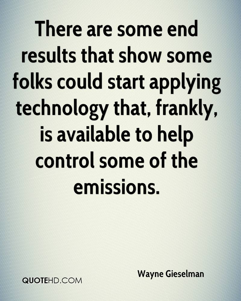 There are some end results that show some folks could start applying technology that, frankly, is available to help control some of the emissions.