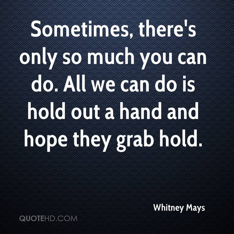 Sometimes, there's only so much you can do. All we can do is hold out a hand and hope they grab hold.