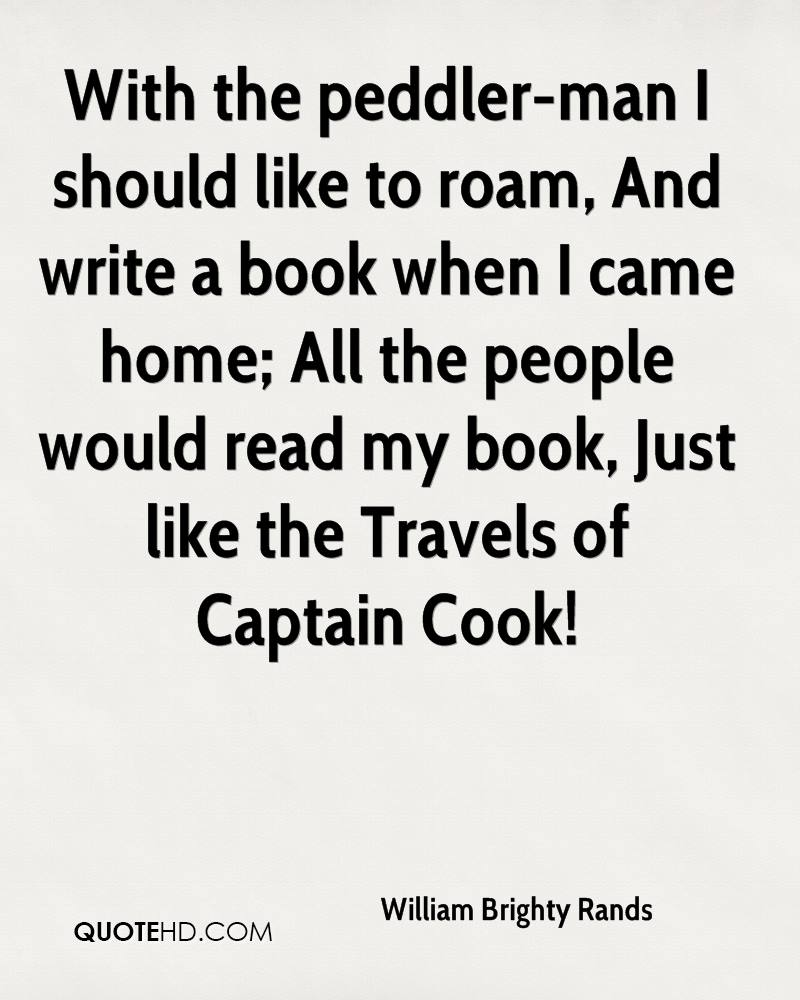 With the peddler-man I should like to roam, And write a book when I came home; All the people would read my book, Just like the Travels of Captain Cook!