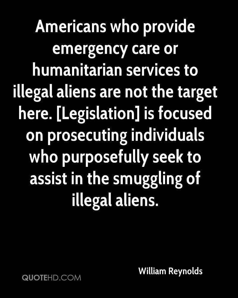 Americans who provide emergency care or humanitarian services to illegal aliens are not the target here. [Legislation] is focused on prosecuting individuals who purposefully seek to assist in the smuggling of illegal aliens.