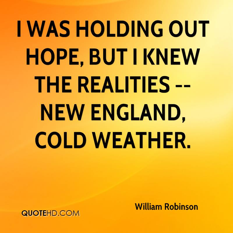 I was holding out hope, but I knew the realities -- New England, cold weather.