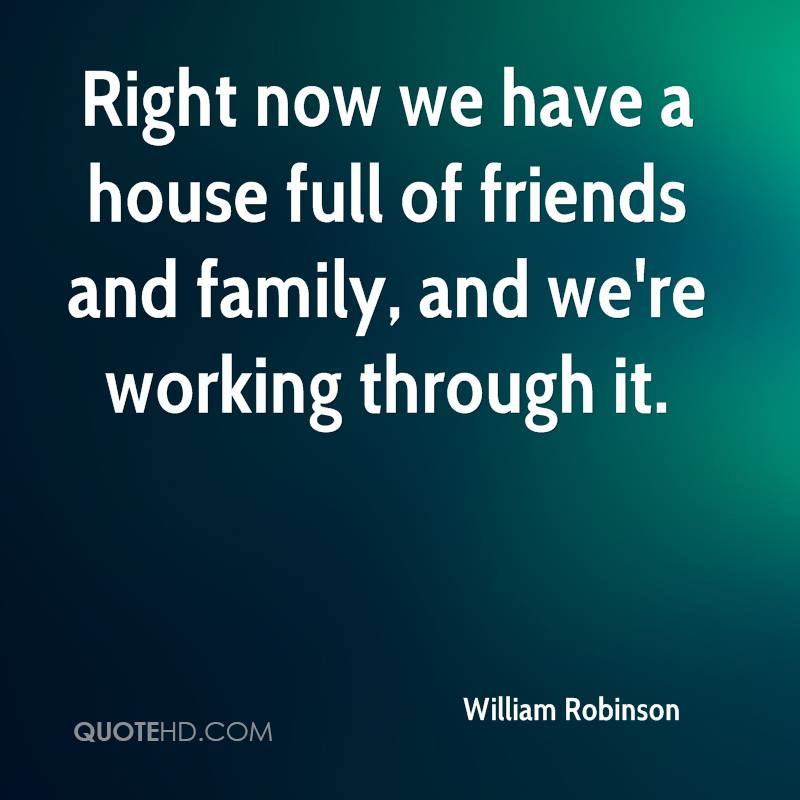 Right now we have a house full of friends and family, and we're working through it.