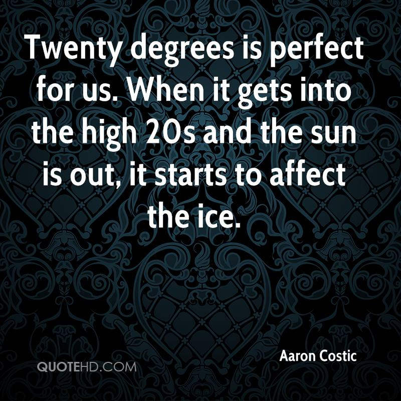 Twenty degrees is perfect for us. When it gets into the high 20s and the sun is out, it starts to affect the ice.