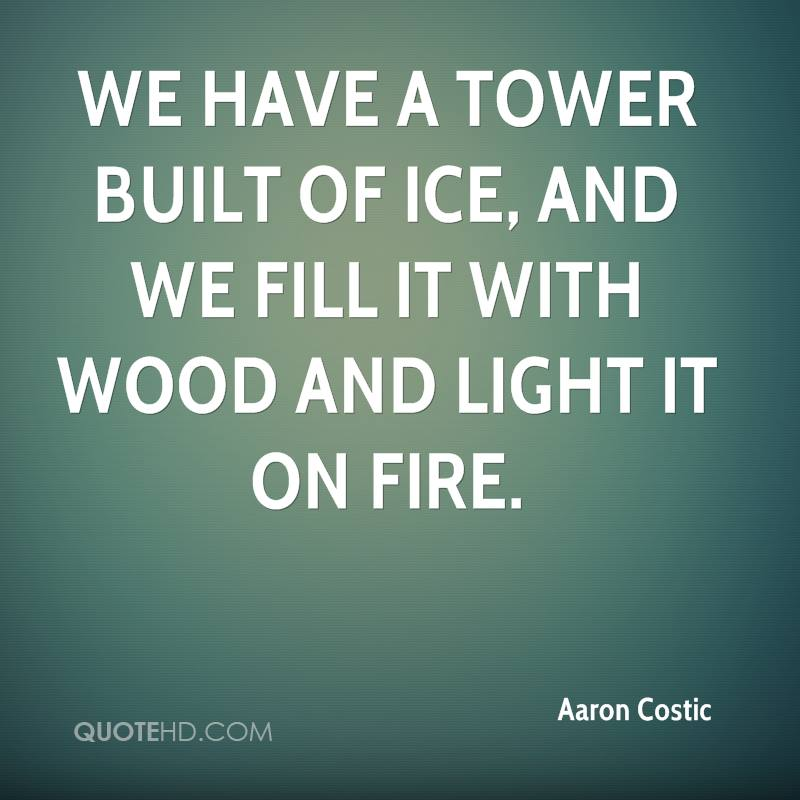 We have a tower built of ice, and we fill it with wood and light it on fire.