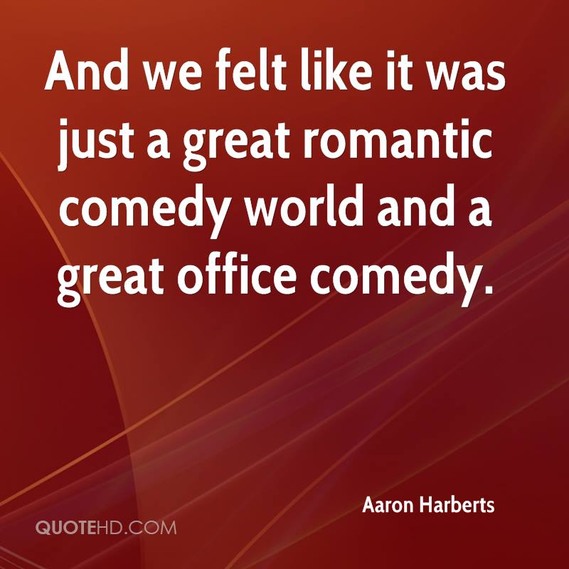 And we felt like it was just a great romantic comedy world and a great office comedy.