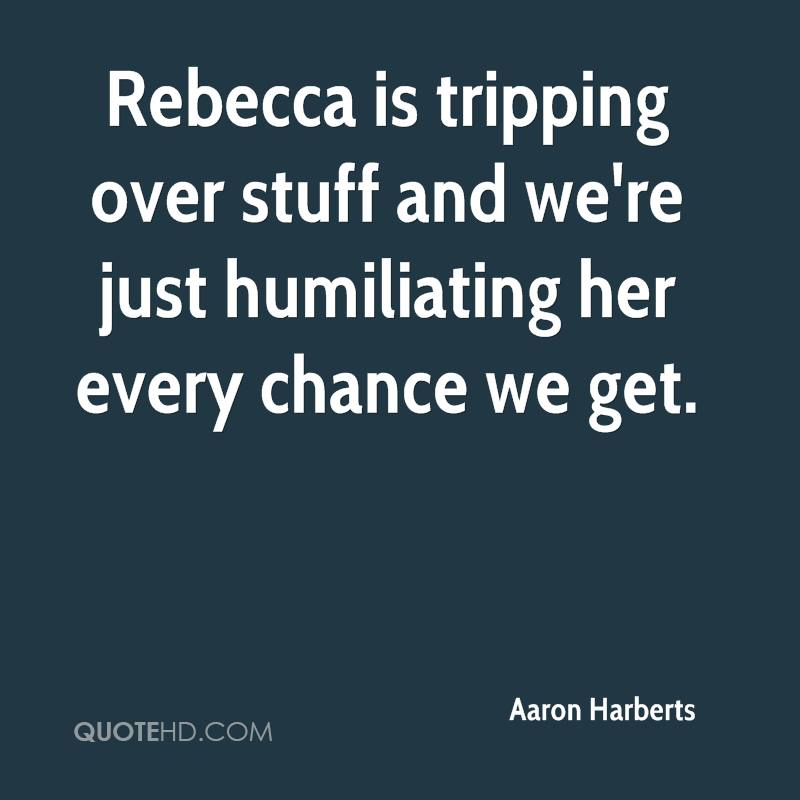 Rebecca is tripping over stuff and we're just humiliating her every chance we get.