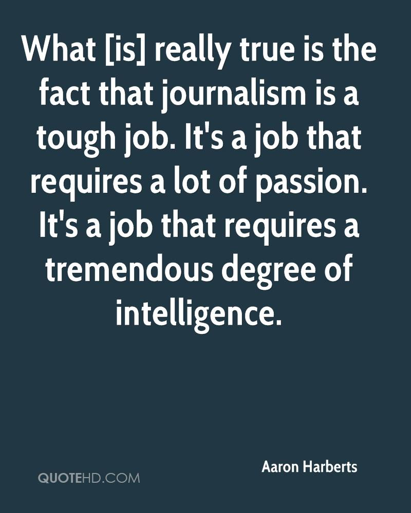 What [is] really true is the fact that journalism is a tough job. It's a job that requires a lot of passion. It's a job that requires a tremendous degree of intelligence.