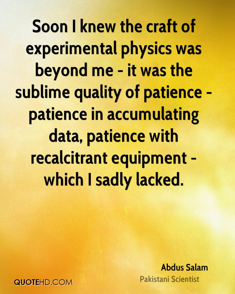 Soon I knew the craft of experimental physics was beyond me - it was the sublime quality of patience - patience in accumulating data, patience with recalcitrant equipment - which I sadly lacked.