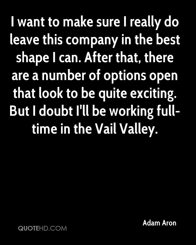 I want to make sure I really do leave this company in the best shape I can. After that, there are a number of options open that look to be quite exciting. But I doubt I'll be working full-time in the Vail Valley.