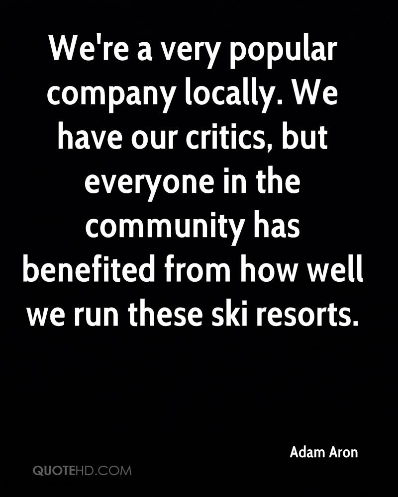 We're a very popular company locally. We have our critics, but everyone in the community has benefited from how well we run these ski resorts.