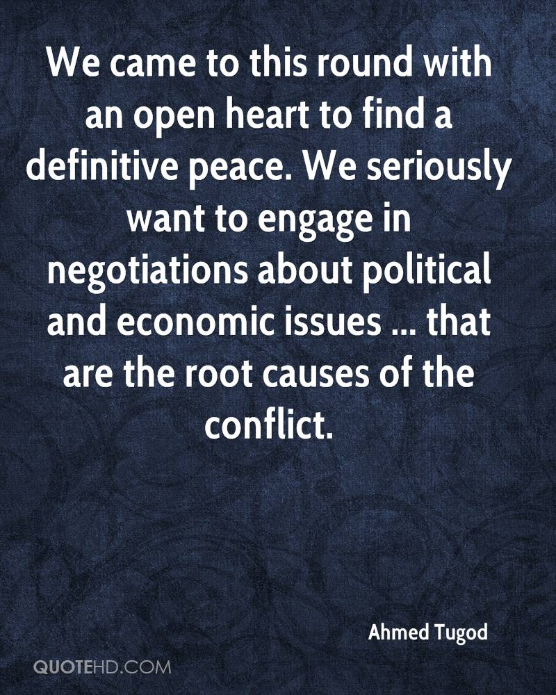 We came to this round with an open heart to find a definitive peace. We seriously want to engage in negotiations about political and economic issues ... that are the root causes of the conflict.