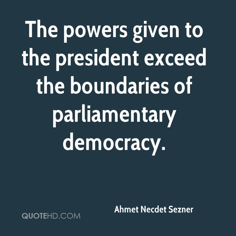 The powers given to the president exceed the boundaries of parliamentary democracy.