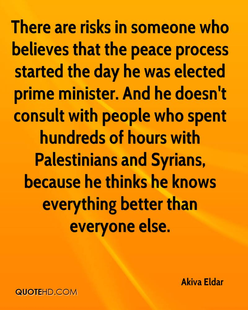 There are risks in someone who believes that the peace process started the day he was elected prime minister. And he doesn't consult with people who spent hundreds of hours with Palestinians and Syrians, because he thinks he knows everything better than everyone else.