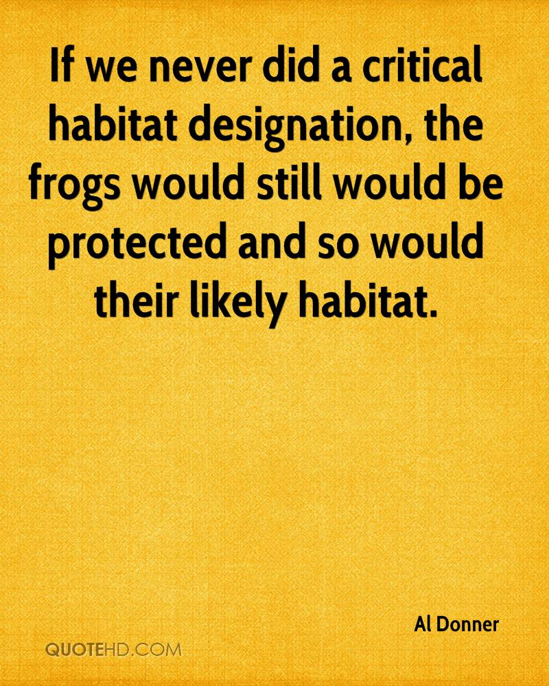 If we never did a critical habitat designation, the frogs would still would be protected and so would their likely habitat.