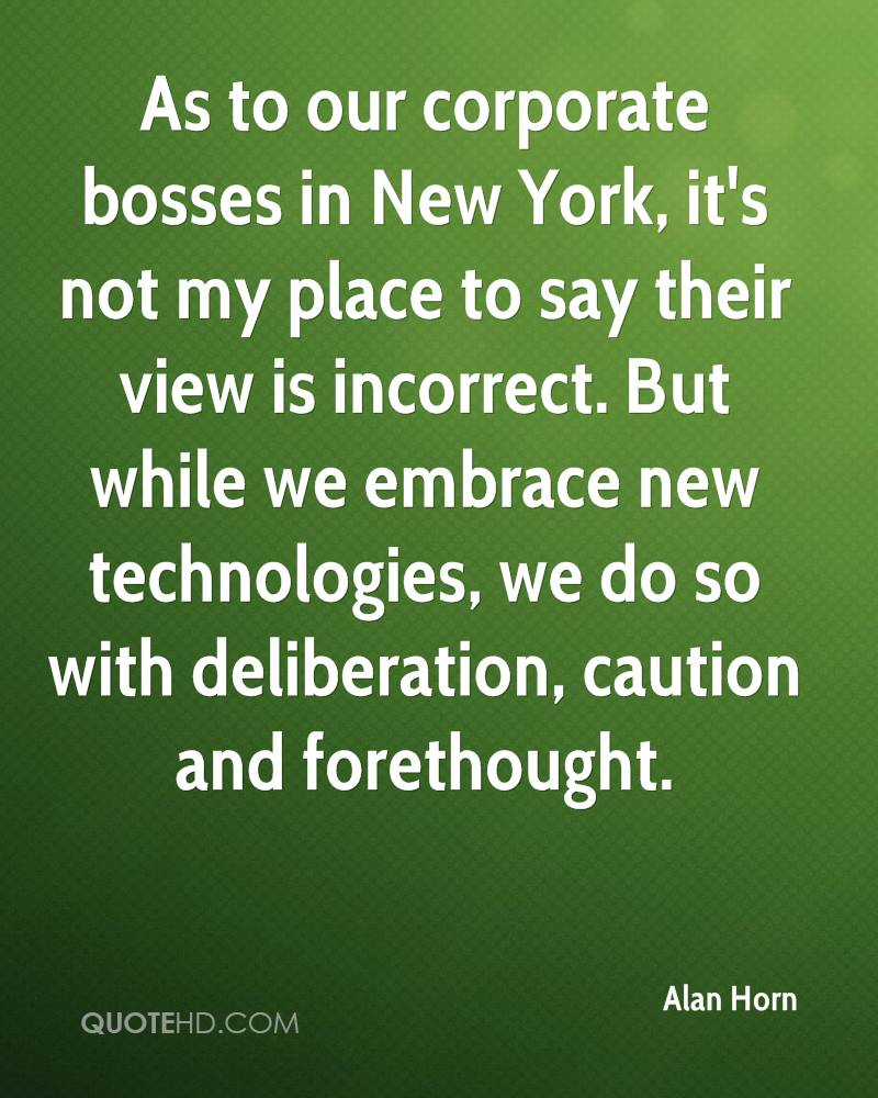 As to our corporate bosses in New York, it's not my place to say their view is incorrect. But while we embrace new technologies, we do so with deliberation, caution and forethought.