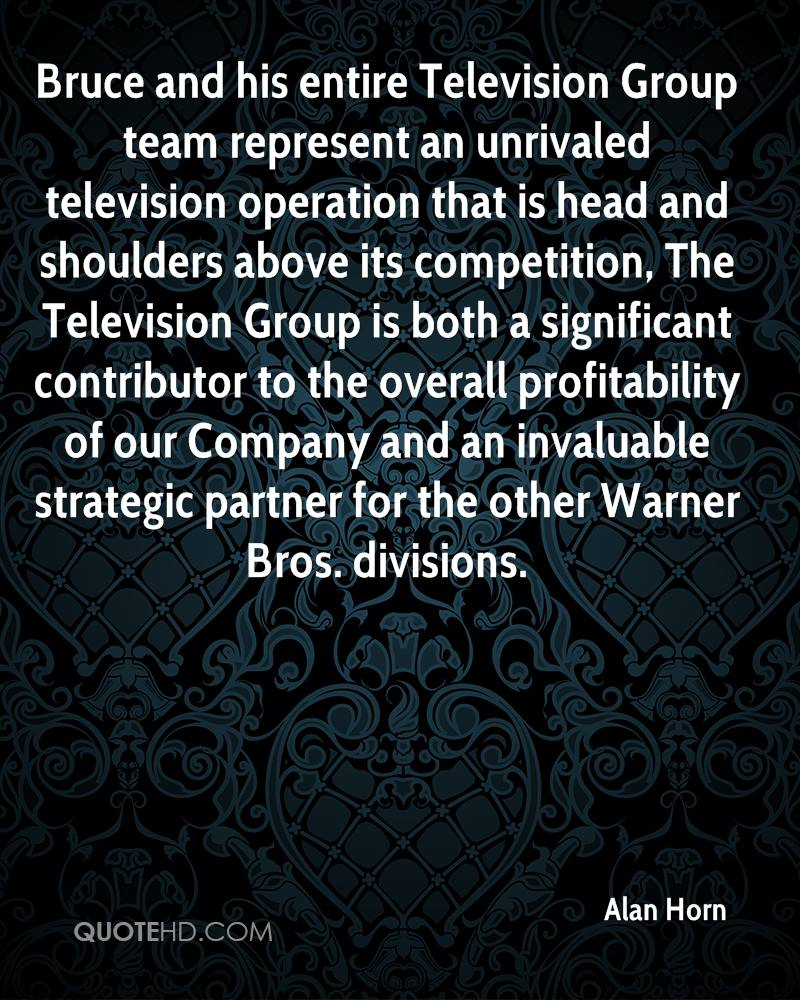 Bruce and his entire Television Group team represent an unrivaled television operation that is head and shoulders above its competition, The Television Group is both a significant contributor to the overall profitability of our Company and an invaluable strategic partner for the other Warner Bros. divisions.