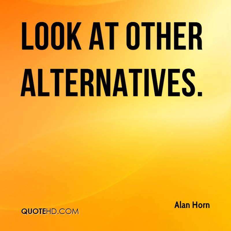 look at other alternatives.