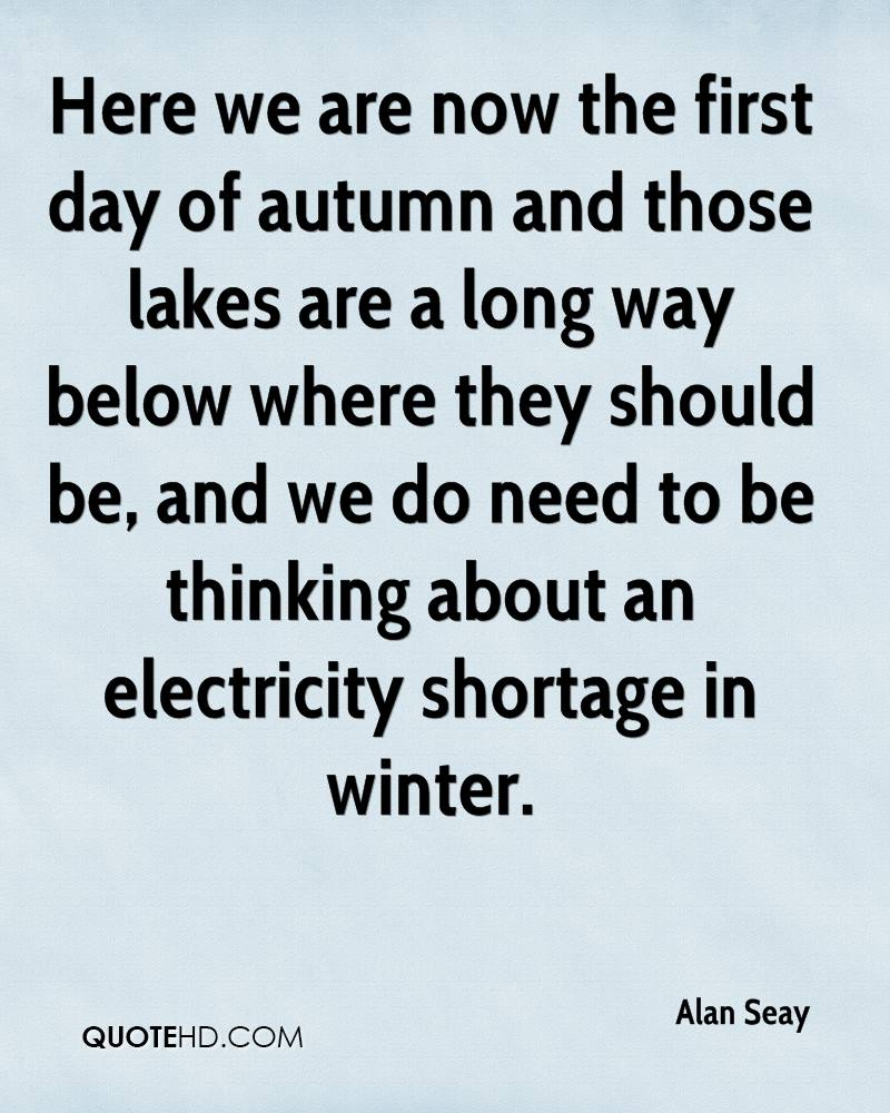 Here we are now the first day of autumn and those lakes are a long way below where they should be, and we do need to be thinking about an electricity shortage in winter.