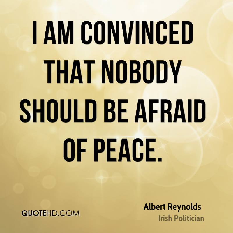 I am convinced that nobody should be afraid of peace.