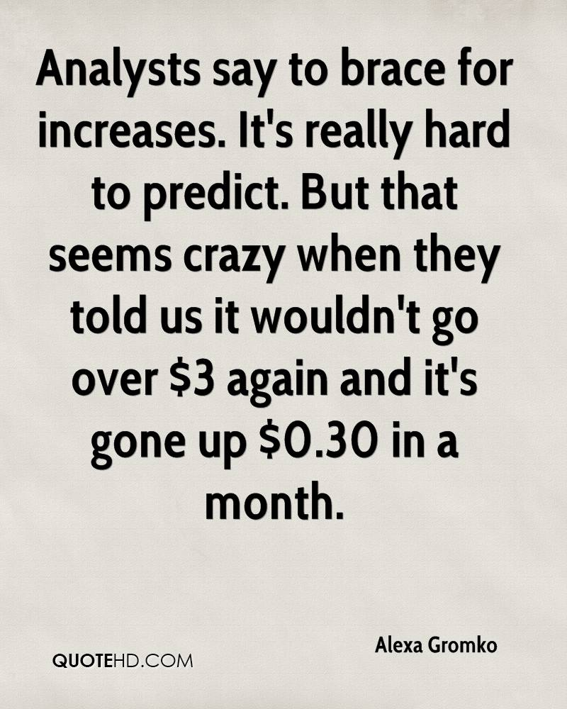 Analysts say to brace for increases. It's really hard to predict. But that seems crazy when they told us it wouldn't go over $3 again and it's gone up $0.30 in a month.