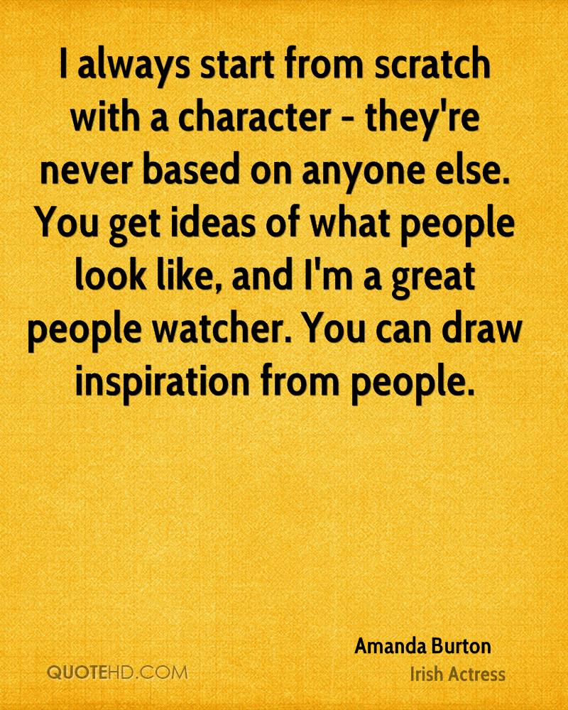 I always start from scratch with a character - they're never based on anyone else. You get ideas of what people look like, and I'm a great people watcher. You can draw inspiration from people.