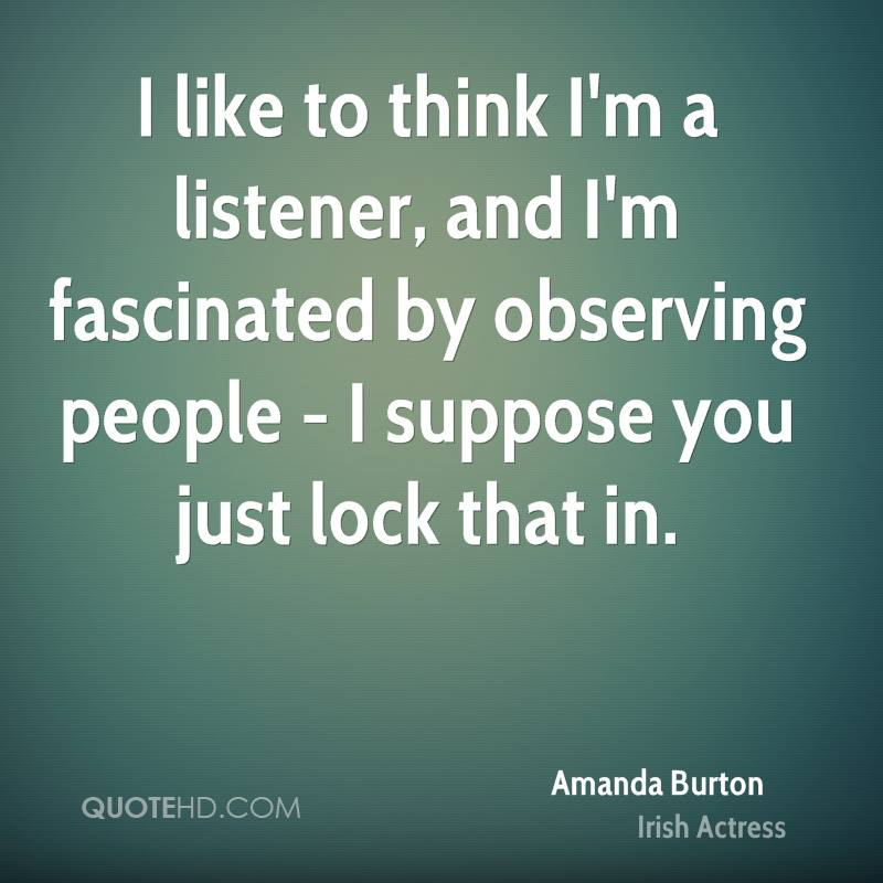 I like to think I'm a listener, and I'm fascinated by observing people - I suppose you just lock that in.