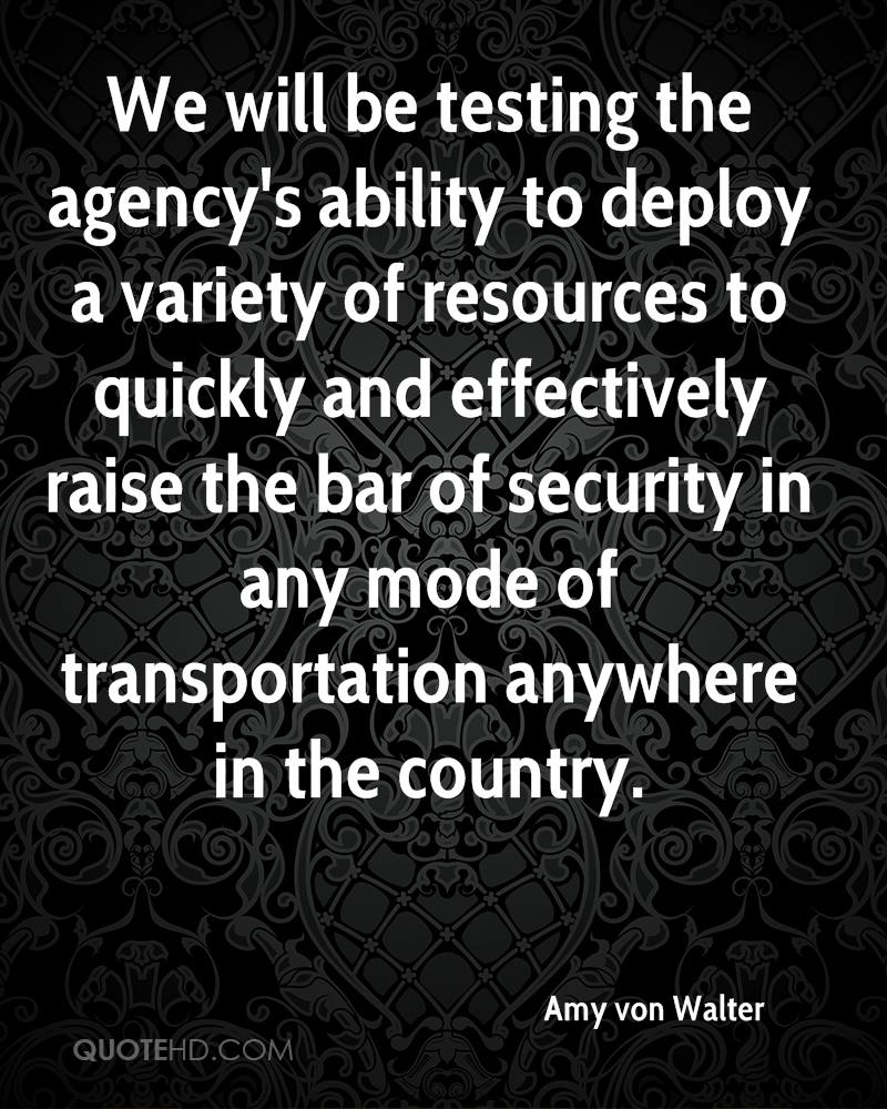 We will be testing the agency's ability to deploy a variety of resources to quickly and effectively raise the bar of security in any mode of transportation anywhere in the country.