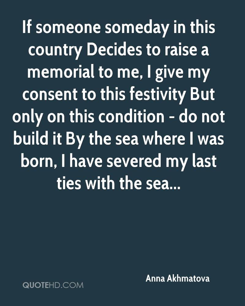If someone someday in this country Decides to raise a memorial to me, I give my consent to this festivity But only on this condition - do not build it By the sea where I was born, I have severed my last ties with the sea...