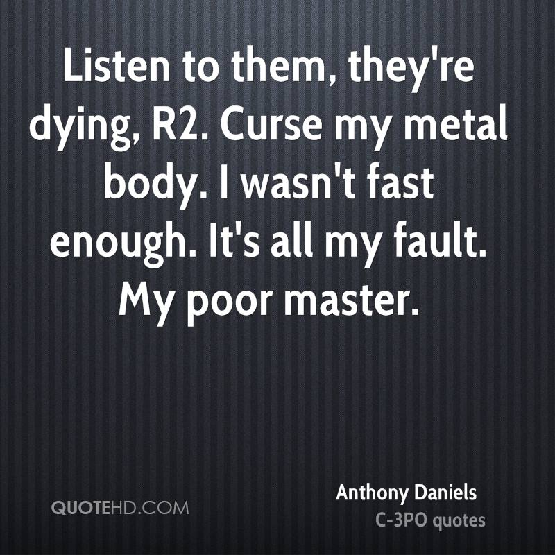 Listen to them, they're dying, R2. Curse my metal body. I wasn't fast enough. It's all my fault. My poor master.