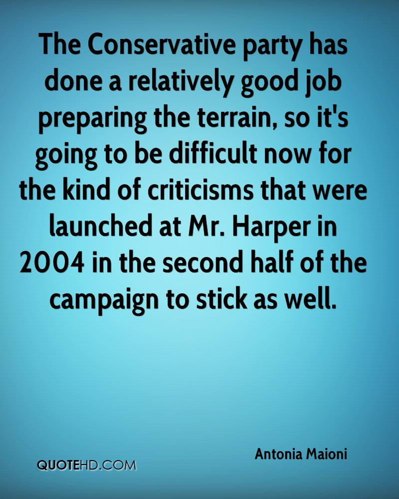 The Conservative party has done a relatively good job preparing the terrain, so it's going to be difficult now for the kind of criticisms that were launched at Mr. Harper in 2004 in the second half of the campaign to stick as well.