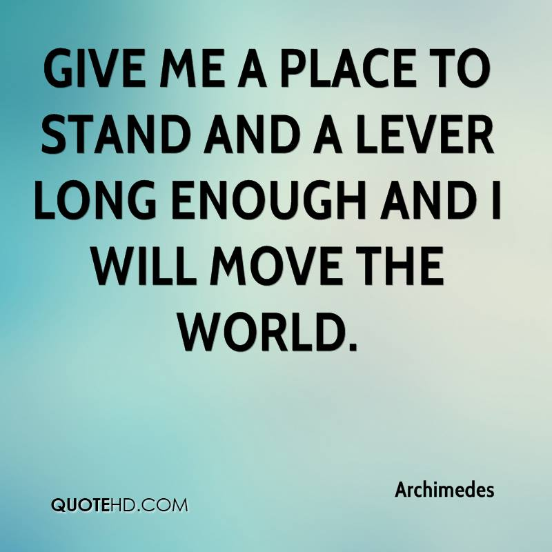 Give me a place to stand and a lever long enough and I will move the world.