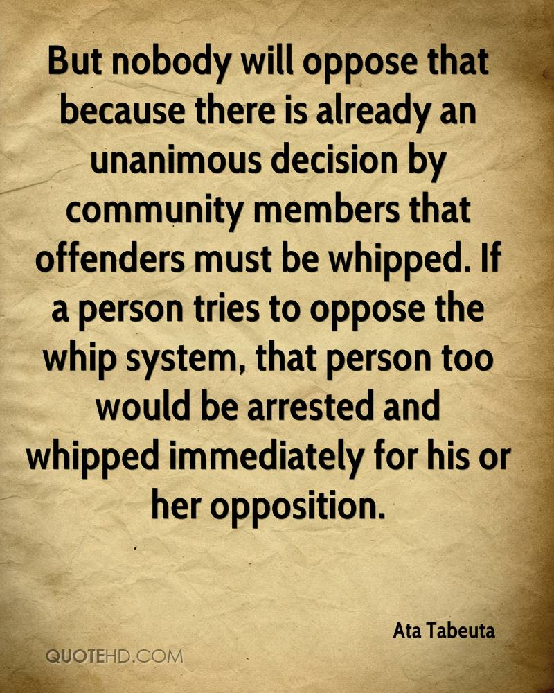 But nobody will oppose that because there is already an unanimous decision by community members that offenders must be whipped. If a person tries to oppose the whip system, that person too would be arrested and whipped immediately for his or her opposition.