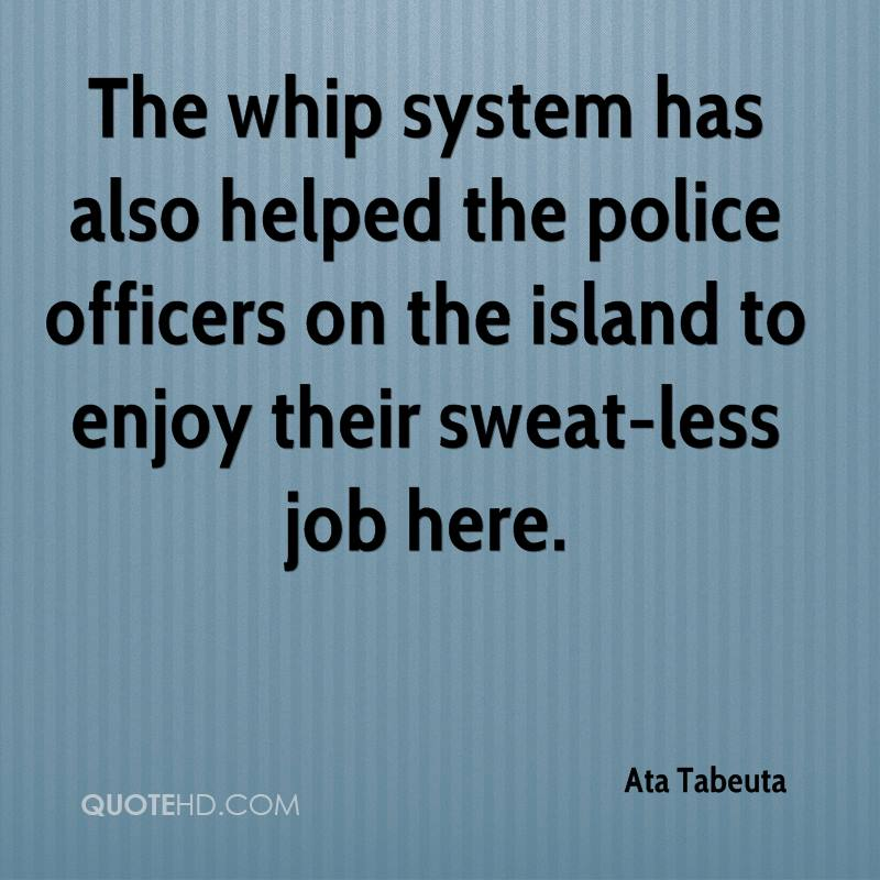 The whip system has also helped the police officers on the island to enjoy their sweat-less job here.