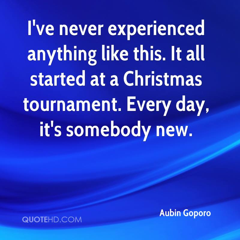 I've never experienced anything like this. It all started at a Christmas tournament. Every day, it's somebody new.