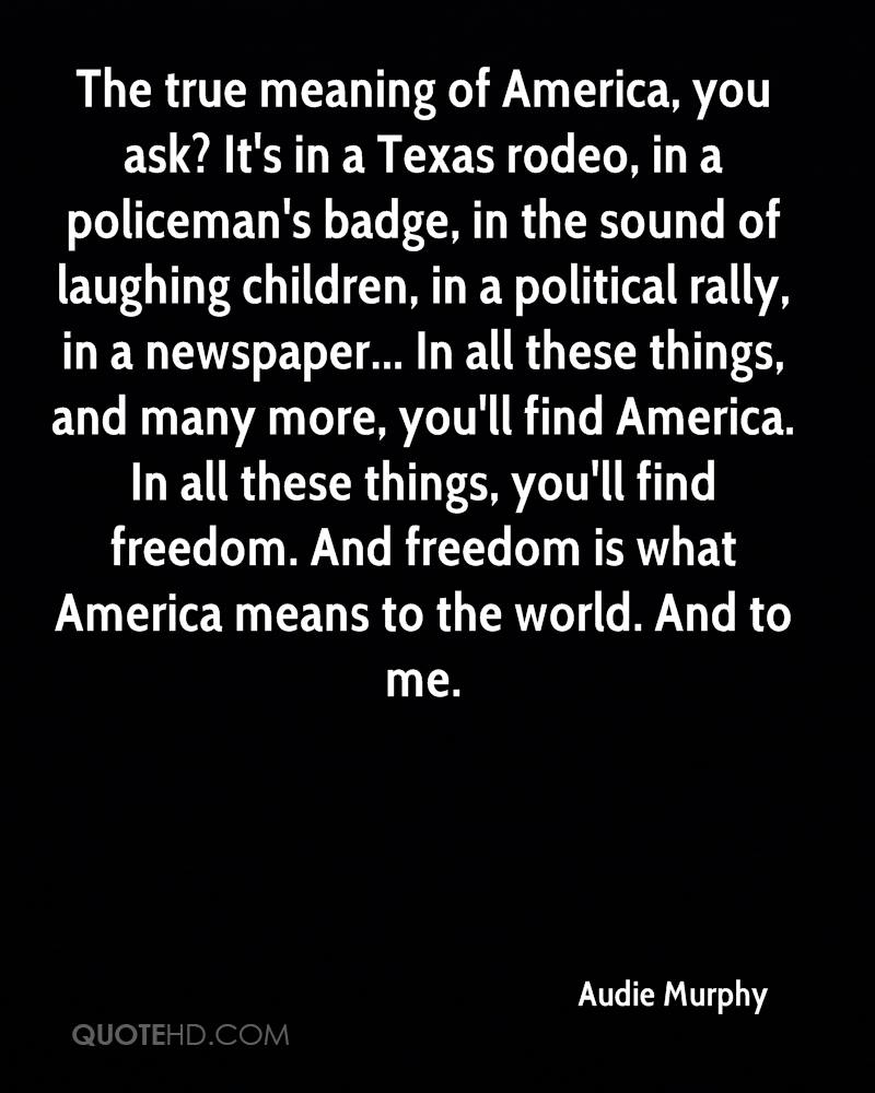 The true meaning of America, you ask? It's in a Texas rodeo, in a policeman's badge, in the sound of laughing children, in a political rally, in a newspaper... In all these things, and many more, you'll find America. In all these things, you'll find freedom. And freedom is what America means to the world. And to me.