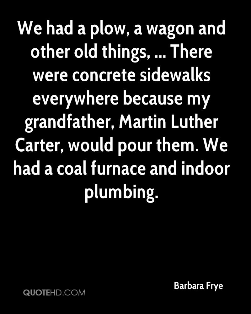 We had a plow, a wagon and other old things, ... There were concrete sidewalks everywhere because my grandfather, Martin Luther Carter, would pour them. We had a coal furnace and indoor plumbing.